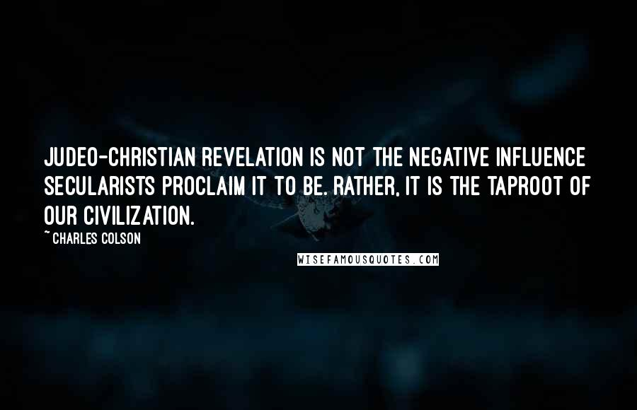 Charles Colson quotes: Judeo-Christian revelation is not the negative influence secularists proclaim it to be. Rather, it is the taproot of our civilization.