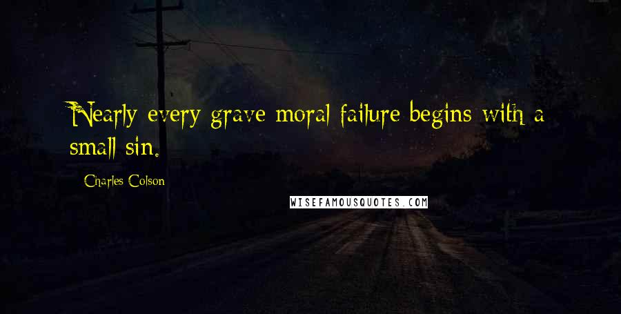 Charles Colson quotes: Nearly every grave moral failure begins with a small sin.