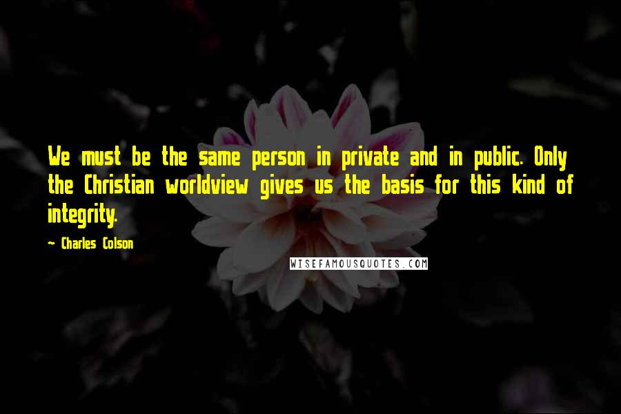 Charles Colson quotes: We must be the same person in private and in public. Only the Christian worldview gives us the basis for this kind of integrity.