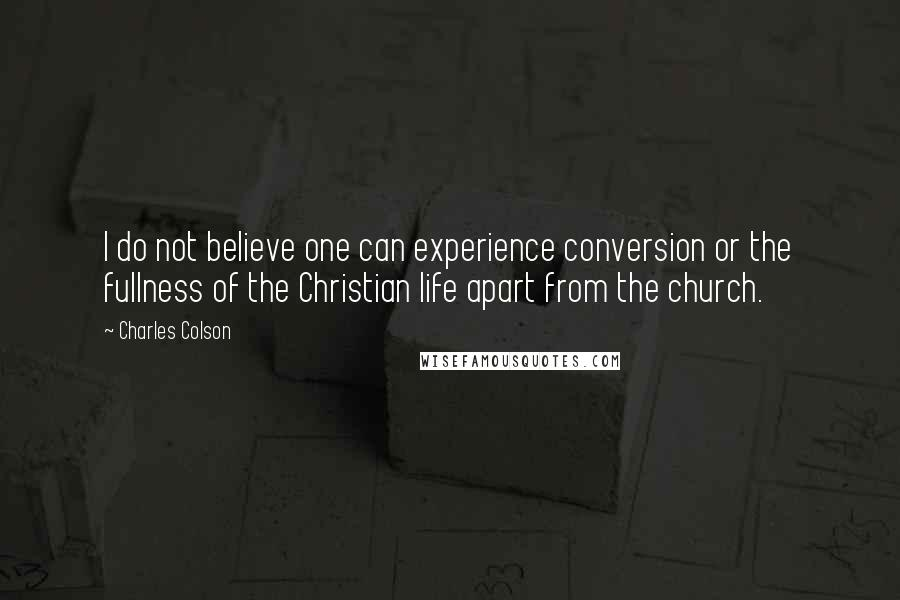 Charles Colson quotes: I do not believe one can experience conversion or the fullness of the Christian life apart from the church.