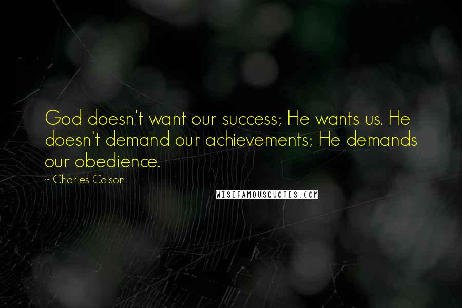 Charles Colson quotes: God doesn't want our success; He wants us. He doesn't demand our achievements; He demands our obedience.