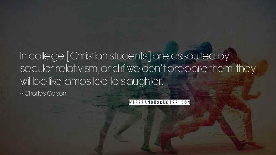 Charles Colson quotes: In college, [Christian students] are assaulted by secular relativism, and if we don't prepare them, they will be like lambs led to slaughter.