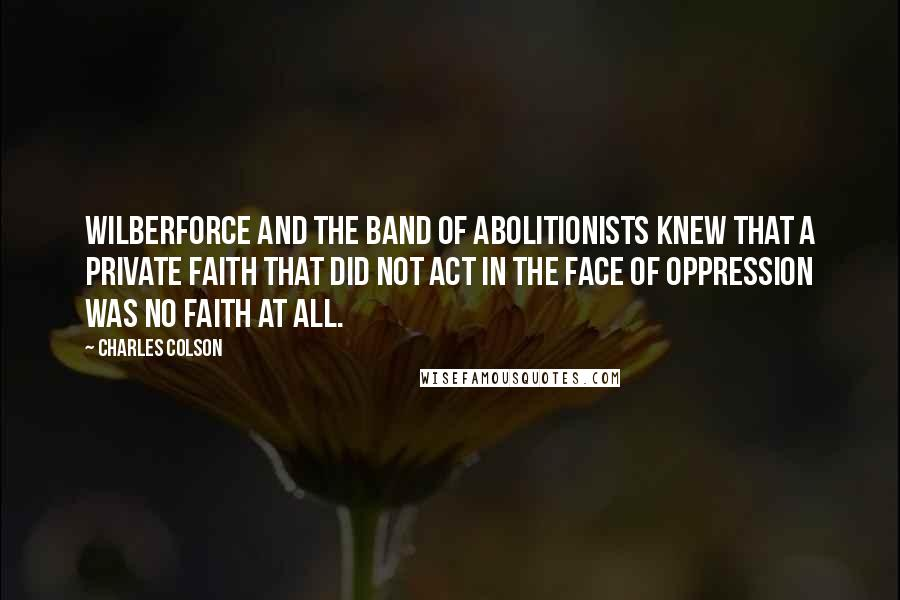 Charles Colson quotes: Wilberforce and the band of abolitionists knew that a private faith that did not act in the face of oppression was no faith at all.