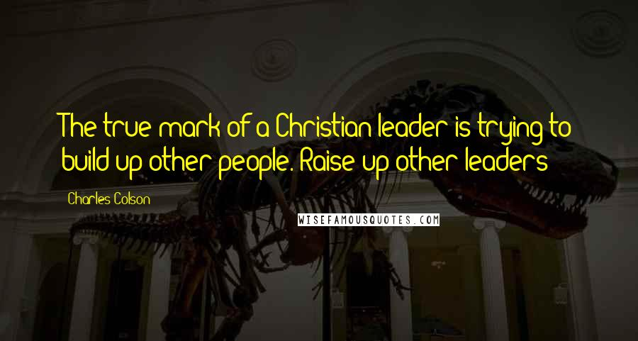 Charles Colson quotes: The true mark of a Christian leader is trying to build up other people. Raise up other leaders!