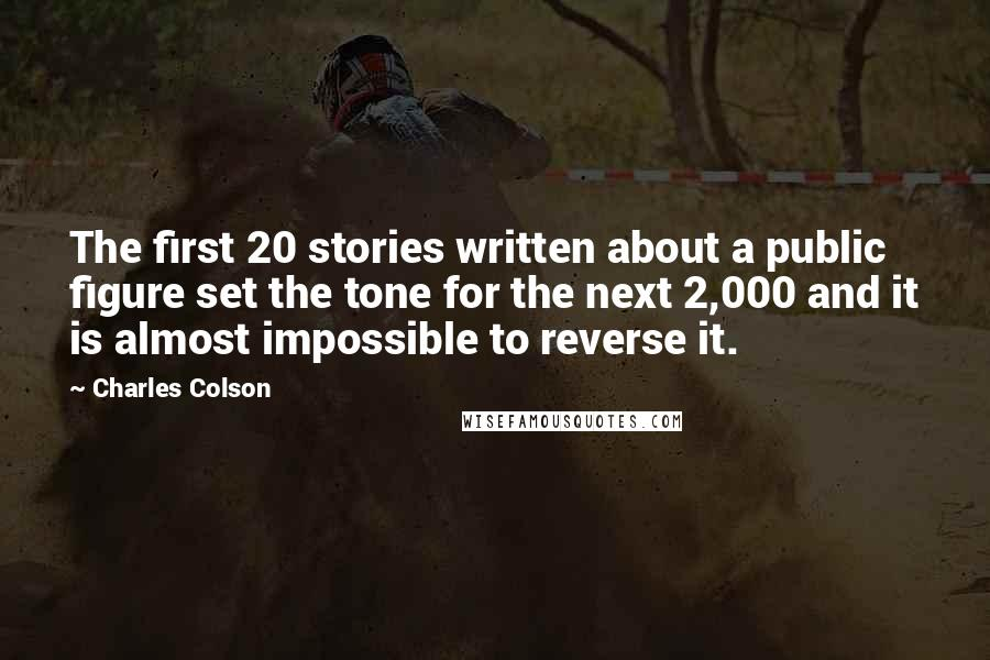 Charles Colson quotes: The first 20 stories written about a public figure set the tone for the next 2,000 and it is almost impossible to reverse it.