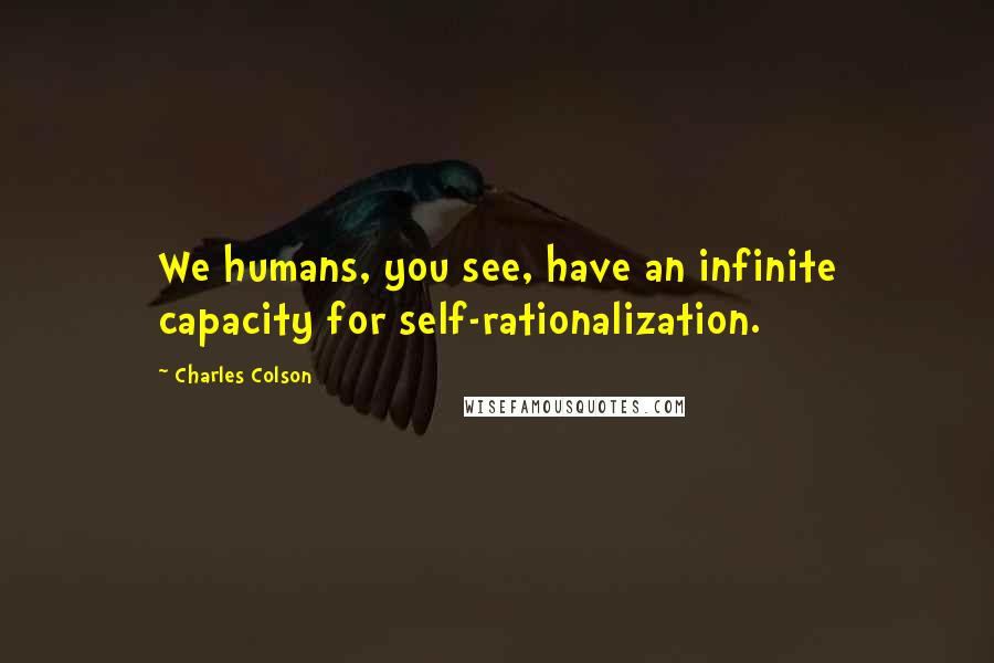 Charles Colson quotes: We humans, you see, have an infinite capacity for self-rationalization.