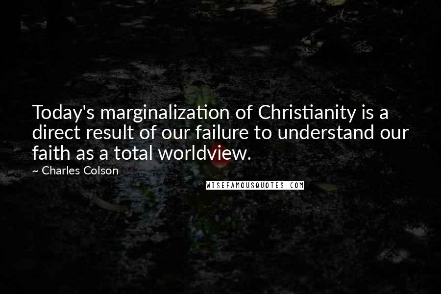 Charles Colson quotes: Today's marginalization of Christianity is a direct result of our failure to understand our faith as a total worldview.