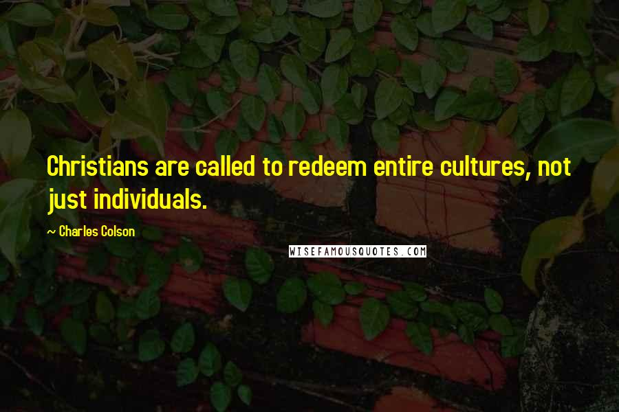 Charles Colson quotes: Christians are called to redeem entire cultures, not just individuals.