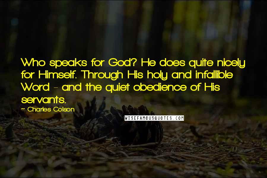 Charles Colson quotes: Who speaks for God? He does quite nicely for Himself. Through His holy and infallible Word - and the quiet obedience of His servants.