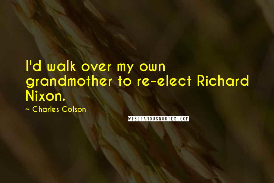 Charles Colson quotes: I'd walk over my own grandmother to re-elect Richard Nixon.