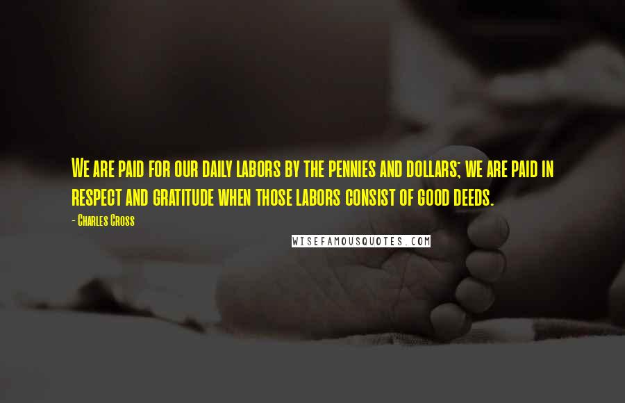 Charles Cross quotes: We are paid for our daily labors by the pennies and dollars; we are paid in respect and gratitude when those labors consist of good deeds.