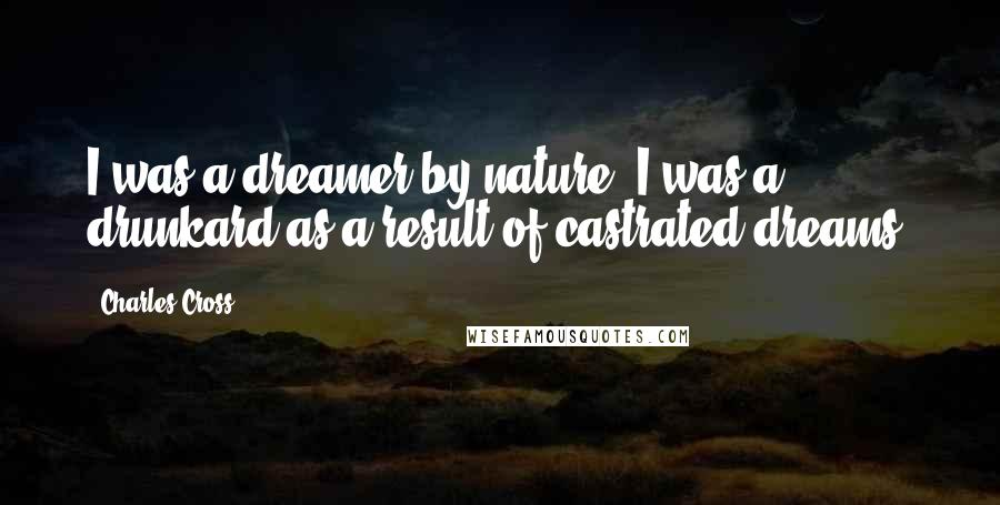 Charles Cross quotes: I was a dreamer by nature. I was a drunkard as a result of castrated dreams.