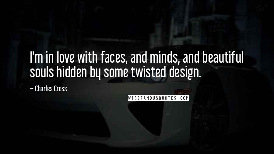Charles Cross quotes: I'm in love with faces, and minds, and beautiful souls hidden by some twisted design.