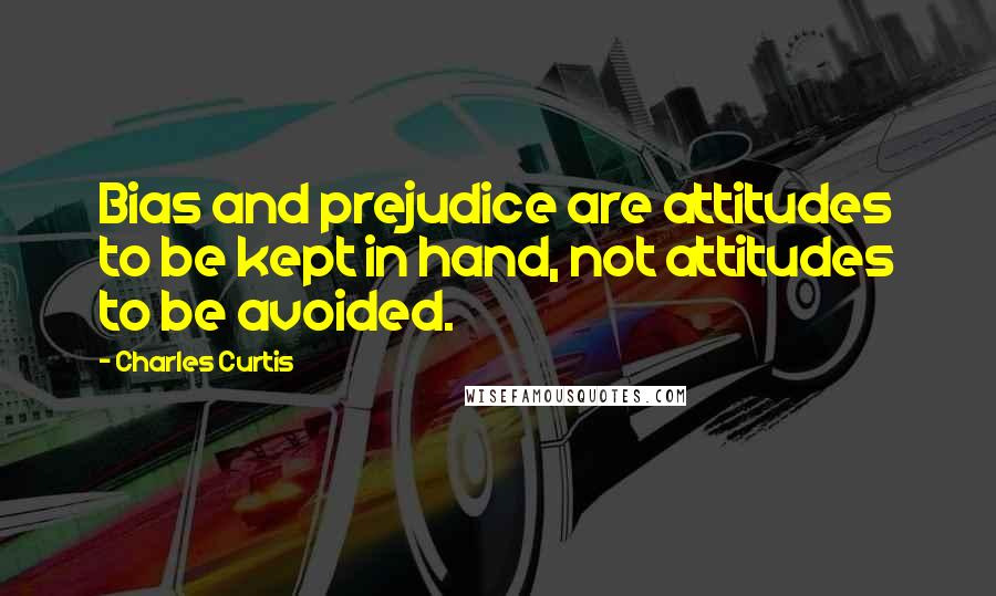 Charles Curtis quotes: Bias and prejudice are attitudes to be kept in hand, not attitudes to be avoided.