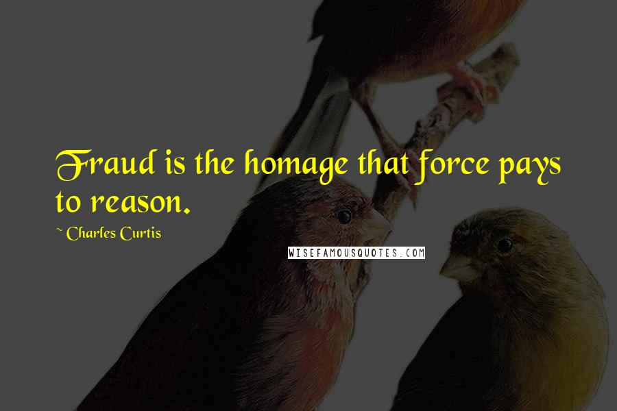Charles Curtis quotes: Fraud is the homage that force pays to reason.