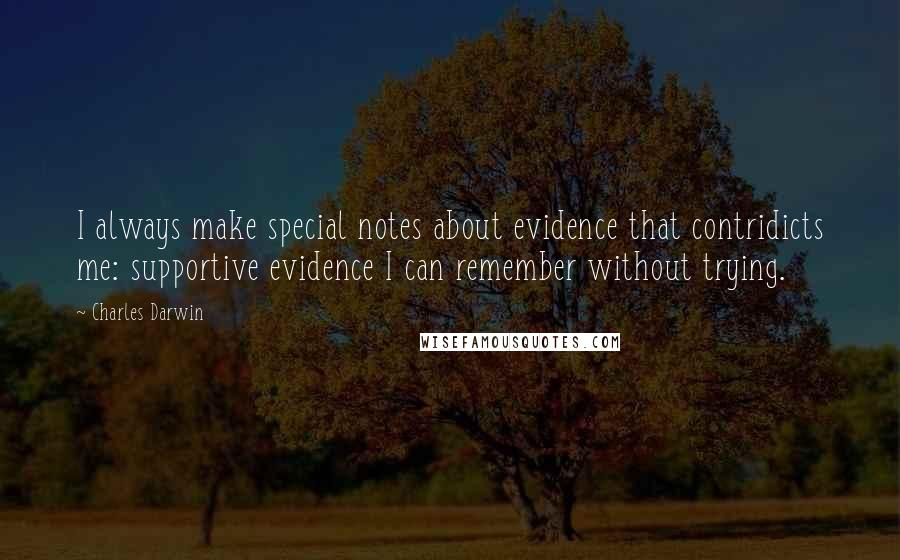 Charles Darwin quotes: I always make special notes about evidence that contridicts me: supportive evidence I can remember without trying.
