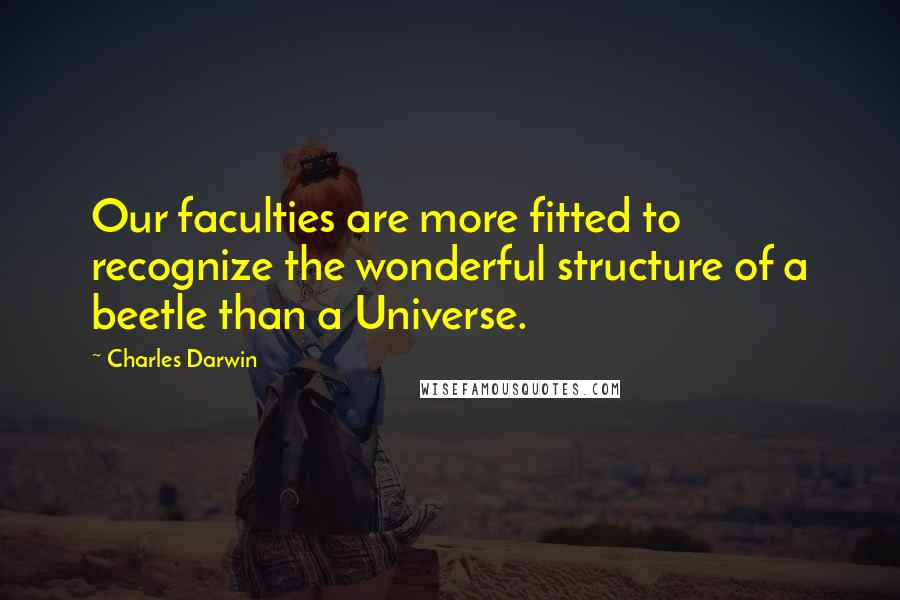 Charles Darwin quotes: Our faculties are more fitted to recognize the wonderful structure of a beetle than a Universe.