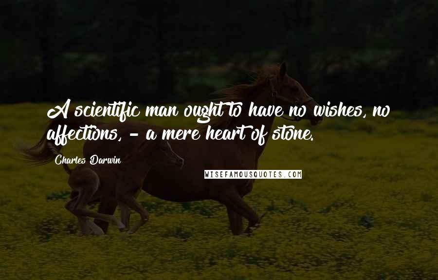 Charles Darwin quotes: A scientific man ought to have no wishes, no affections, - a mere heart of stone.