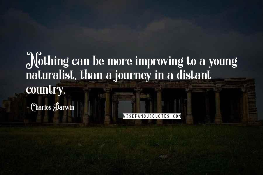 Charles Darwin quotes: Nothing can be more improving to a young naturalist, than a journey in a distant country.