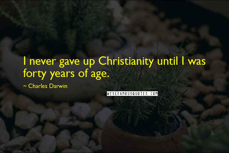 Charles Darwin quotes: I never gave up Christianity until I was forty years of age.