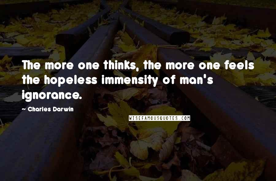 Charles Darwin quotes: The more one thinks, the more one feels the hopeless immensity of man's ignorance.