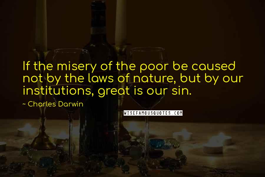 Charles Darwin quotes: If the misery of the poor be caused not by the laws of nature, but by our institutions, great is our sin.
