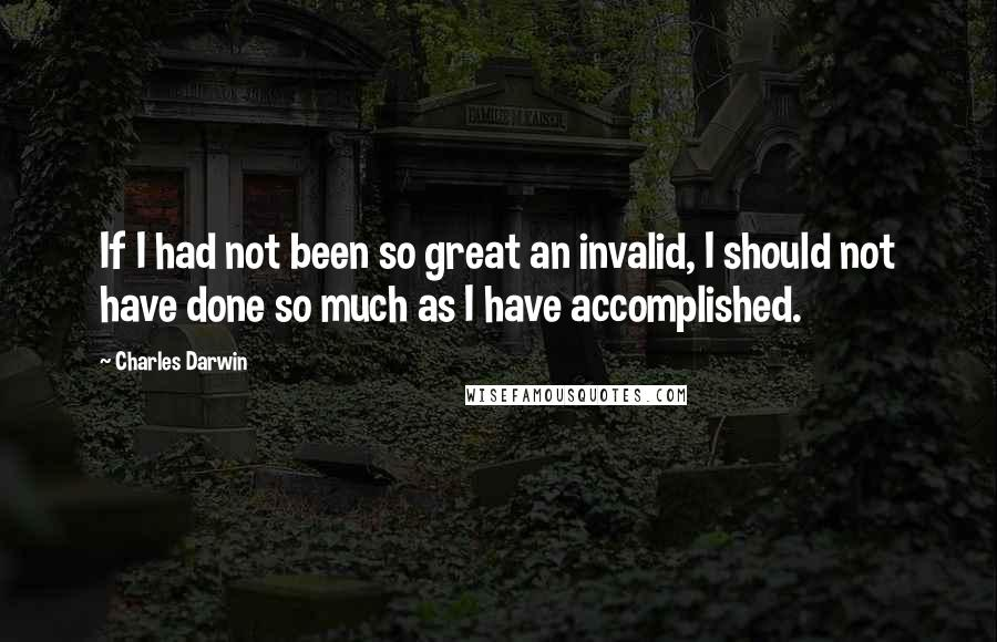 Charles Darwin quotes: If I had not been so great an invalid, I should not have done so much as I have accomplished.