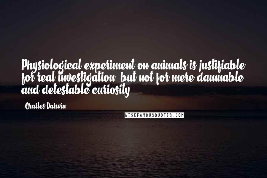 Charles Darwin quotes: Physiological experiment on animals is justifiable for real investigation, but not for mere damnable and detestable curiosity.