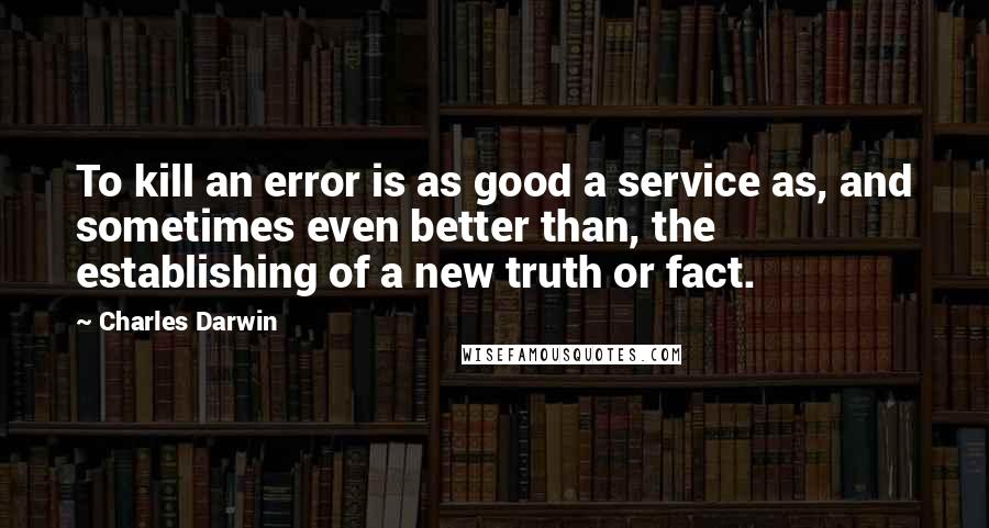 Charles Darwin quotes: To kill an error is as good a service as, and sometimes even better than, the establishing of a new truth or fact.