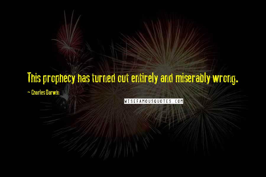 Charles Darwin quotes: This prophecy has turned out entirely and miserably wrong.
