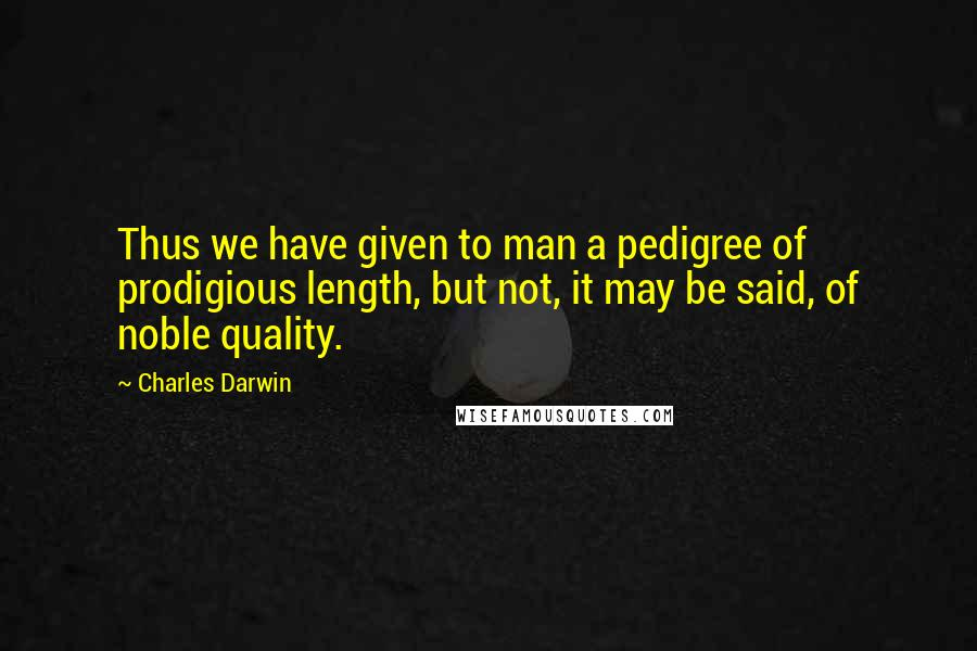 Charles Darwin quotes: Thus we have given to man a pedigree of prodigious length, but not, it may be said, of noble quality.