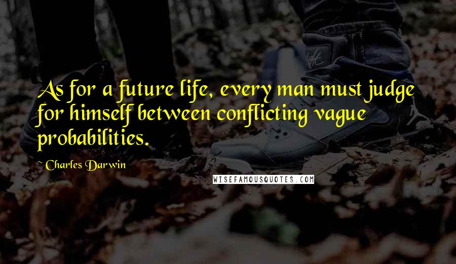 Charles Darwin quotes: As for a future life, every man must judge for himself between conflicting vague probabilities.
