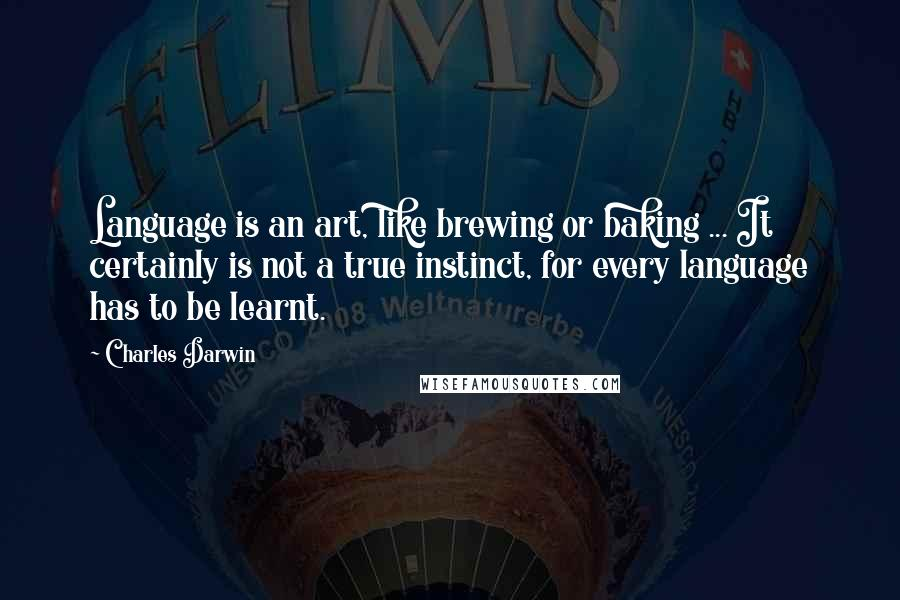 Charles Darwin quotes: Language is an art, like brewing or baking ... It certainly is not a true instinct, for every language has to be learnt.