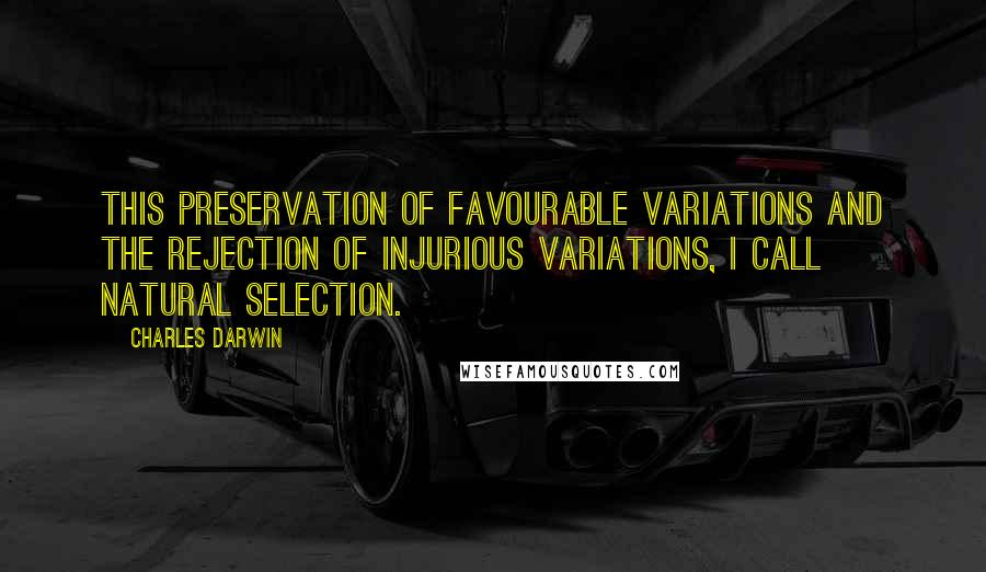 Charles Darwin quotes: This preservation of favourable variations and the rejection of injurious variations, I call Natural Selection.