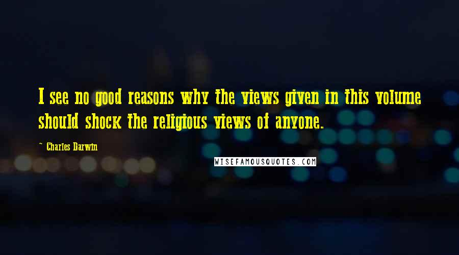 Charles Darwin quotes: I see no good reasons why the views given in this volume should shock the religious views of anyone.