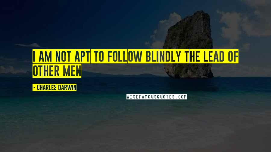 Charles Darwin quotes: I am not apt to follow blindly the lead of other men