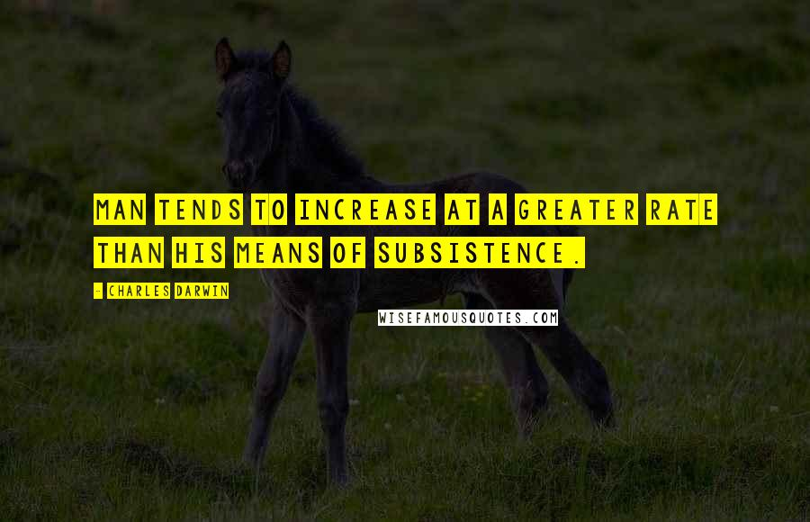 Charles Darwin quotes: Man tends to increase at a greater rate than his means of subsistence.