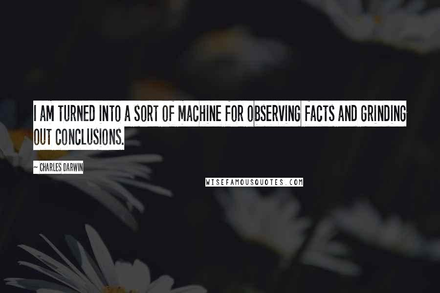 Charles Darwin quotes: I am turned into a sort of machine for observing facts and grinding out conclusions.
