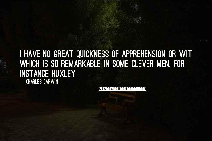 Charles Darwin quotes: I have no great quickness of apprehension or wit which is so remarkable in some clever men, for instance Huxley