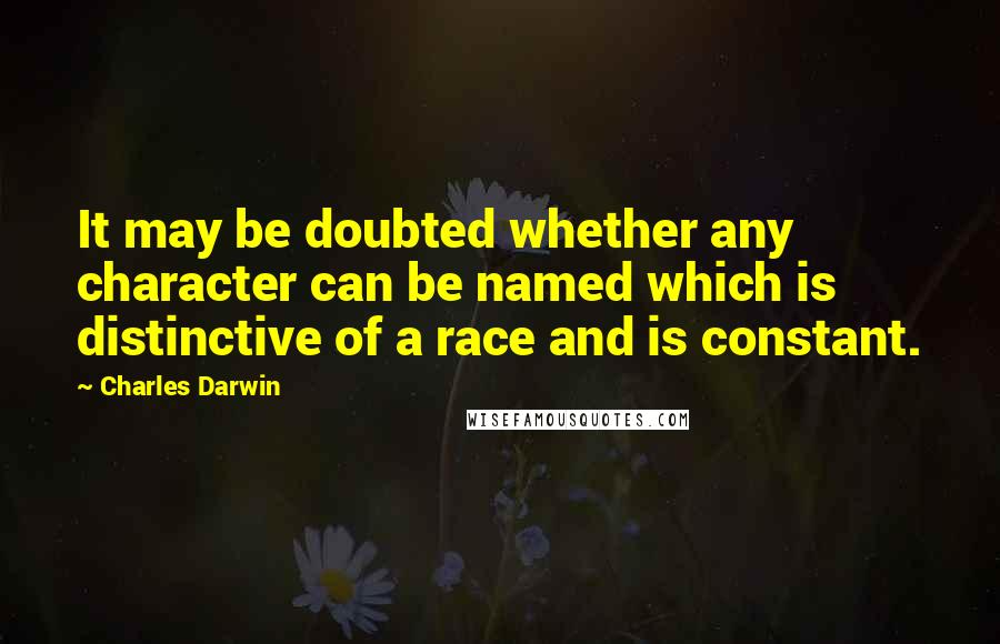Charles Darwin quotes: It may be doubted whether any character can be named which is distinctive of a race and is constant.