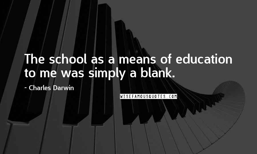 Charles Darwin quotes: The school as a means of education to me was simply a blank.