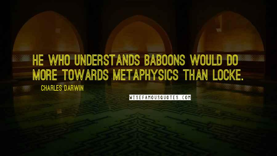 Charles Darwin quotes: He who understands baboons would do more towards metaphysics than Locke.