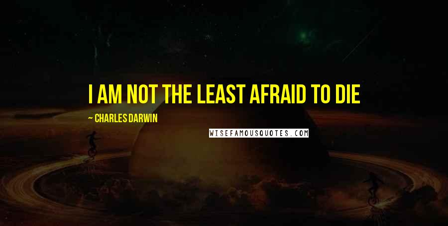 Charles Darwin quotes: I am not the least afraid to die