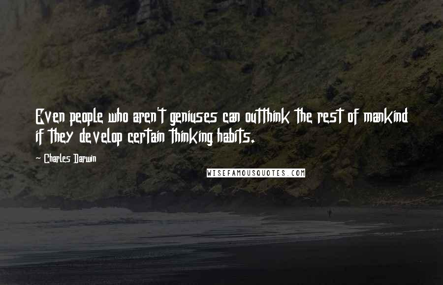 Charles Darwin quotes: Even people who aren't geniuses can outthink the rest of mankind if they develop certain thinking habits.