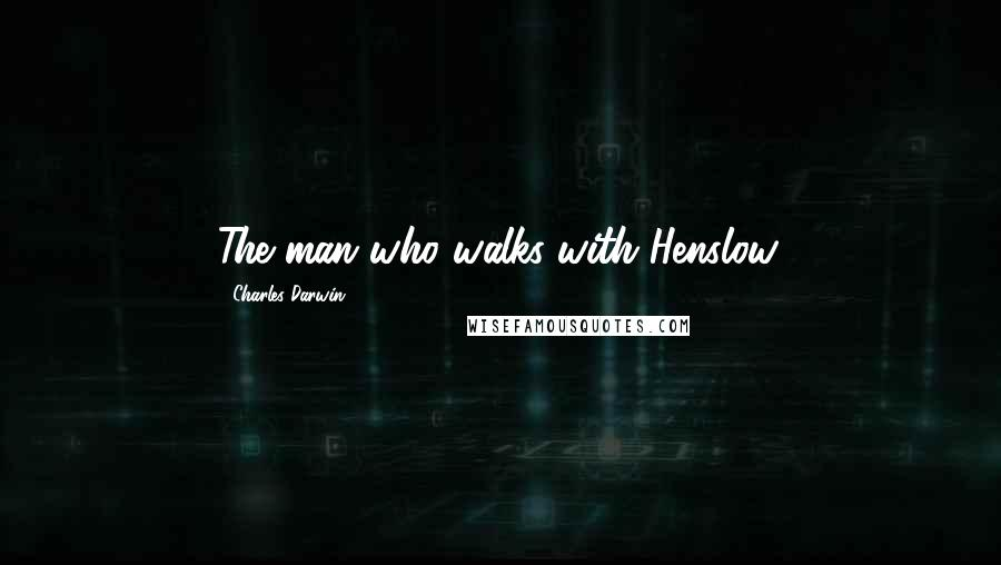 Charles Darwin quotes: The man who walks with Henslow.