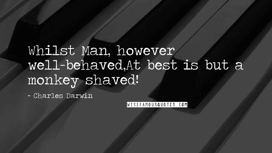 Charles Darwin quotes: Whilst Man, however well-behaved,At best is but a monkey shaved!