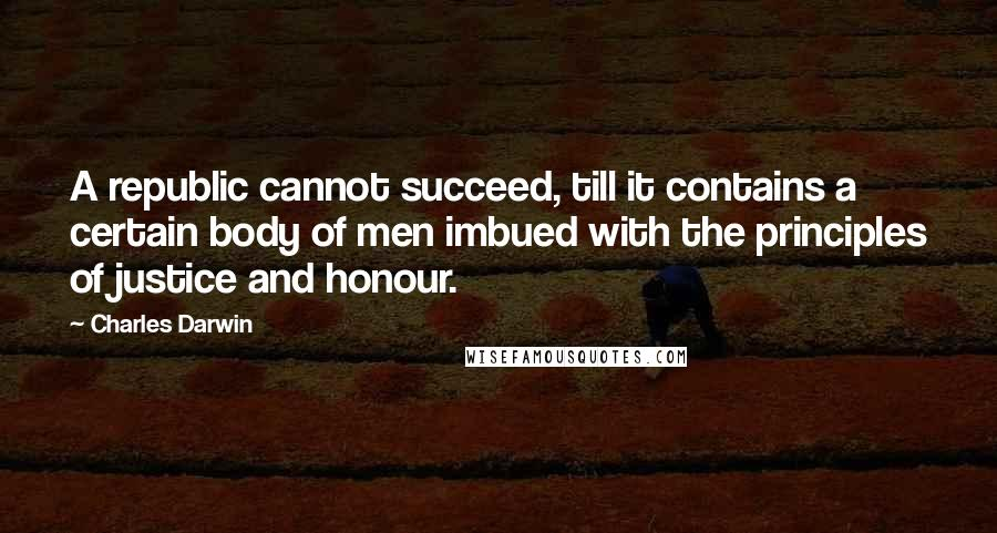 Charles Darwin quotes: A republic cannot succeed, till it contains a certain body of men imbued with the principles of justice and honour.