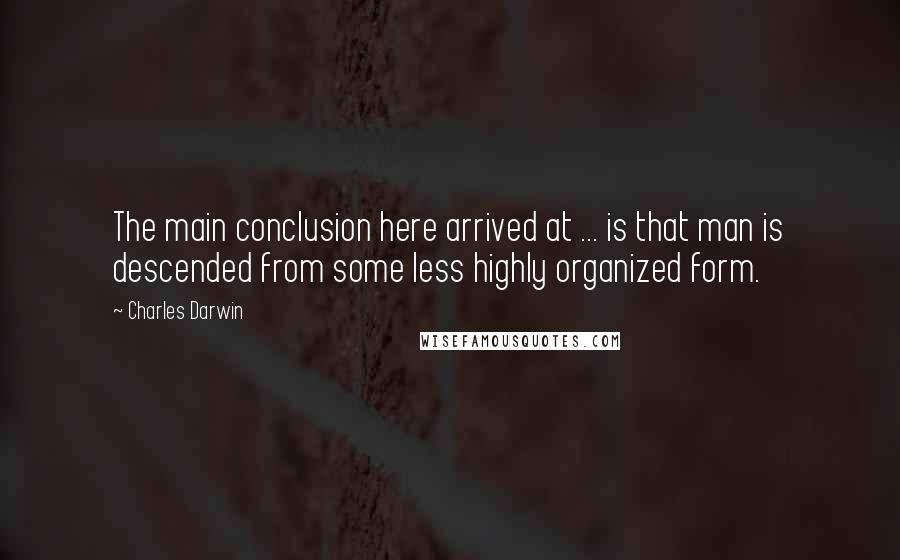 Charles Darwin quotes: The main conclusion here arrived at ... is that man is descended from some less highly organized form.