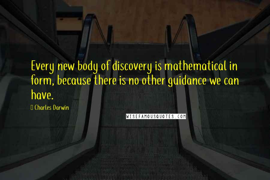 Charles Darwin quotes: Every new body of discovery is mathematical in form, because there is no other guidance we can have.