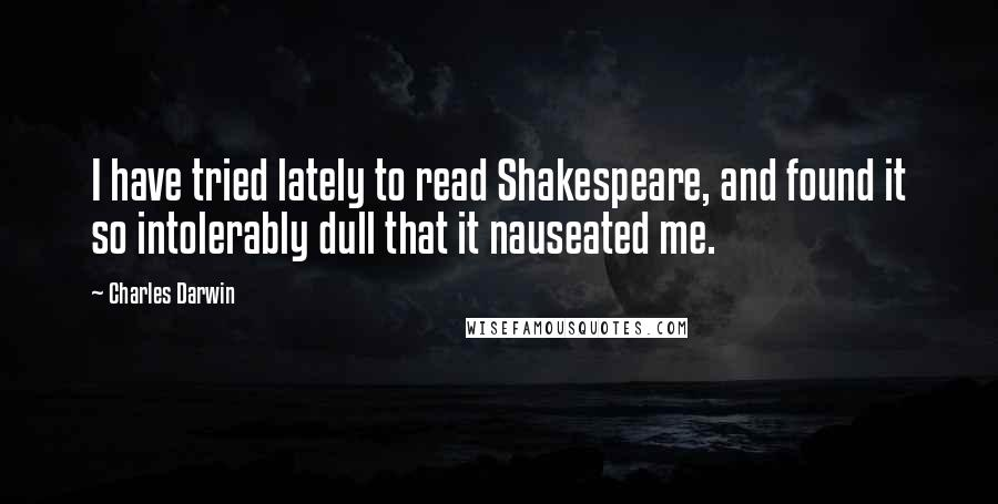 Charles Darwin quotes: I have tried lately to read Shakespeare, and found it so intolerably dull that it nauseated me.